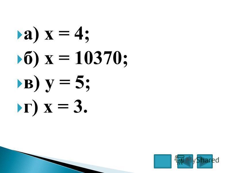 а) х = 4; б) х = 10370; в) у = 5; г) х = 3.