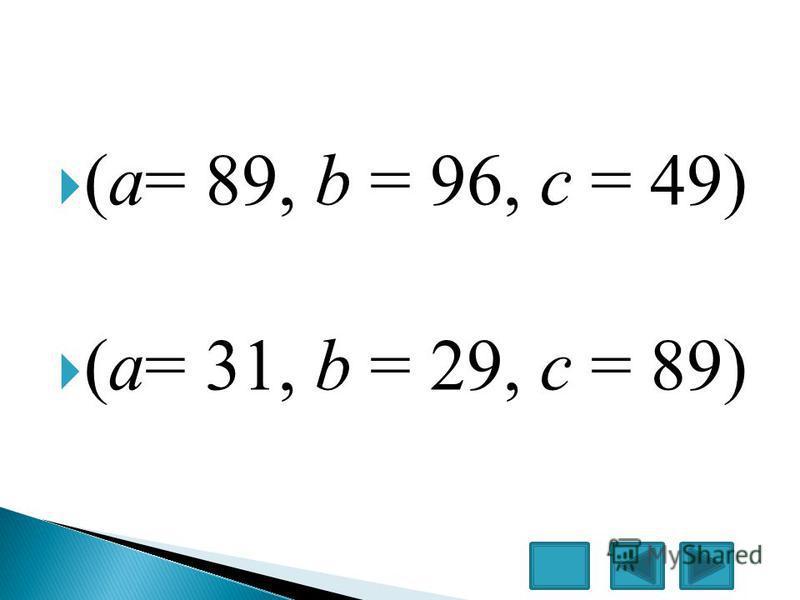 (a= 89, b = 96, c = 49) (a= 31, b = 29, c = 89)