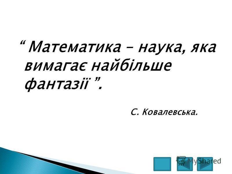 Математика – наука, яка вимагає найбільше фантазії. С. Ковалевська.