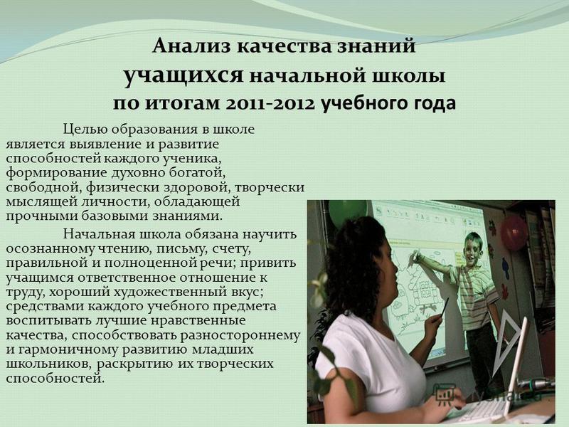Целью образования в школе является выявление и развитие способностей каждого ученика, формирование духовно богатой, свободной, физически здоровой, творчески мыслящей личности, обладающей прочными базовыми знаниями. Начальная школа обязана научить осо