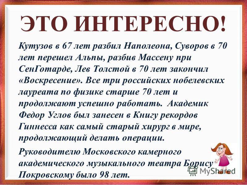ЭТО ИНТЕРЕСНО! Кутузов в 67 лет разбил Наполеона, Суворов в 70 лет передел Альпы, разбив Массену при Сен Готарде, Лев Толстой в 70 лет закончил «Воскресение». Все три российских нобелевских лауреата по физике старше 70 лет и продолжают успешно работа