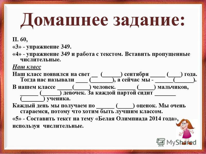 Домашнее задание: П. 60, «3» - упражнение 349. «4» - упражнение 349 и работа с текстом. Вставить пропущенные числительные. Наш класс Наш класс появился на свет __ (______) сентября _____ (____) года. Тогда нас называли ____ (_______), а сейчас мы - _