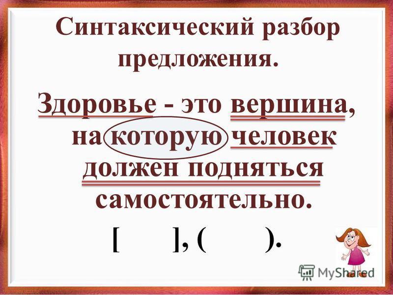 Синтаксический разбор предложения. Здоровье - это вершина, на которую человек должен подняться самостоятельно. [ ], ( ).