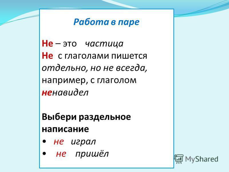 Работа в паре Не – это частица Не с глаголами пишется отдельно, но не всегда, например, с глаголом ненавидел Выбери раздельное написание не играл не пришёл