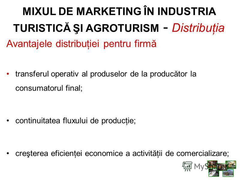 Avantajele distribuţiei pentru firmă transferul operativ al produselor de la producător la consumatorul final; continuitatea fluxului de producţie; creşterea eficienţei economice a activităţii de comercializare; MIXUL DE MARKETING ÎN INDUSTRIA TURIST