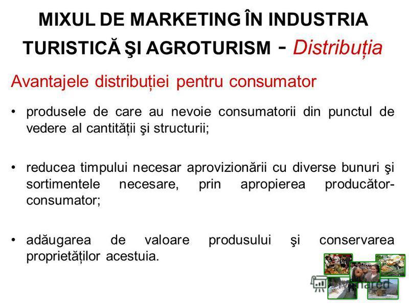 Avantajele distribuţiei pentru consumator produsele de care au nevoie consumatorii din punctul de vedere al cantităţii şi structurii; reducea timpului necesar aprovizionării cu diverse bunuri şi sortimentele necesare, prin apropierea producător- cons