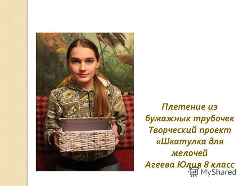 Плетение из бумажных трубочек Творческий проект « Шкатулка для мелочей Агеева Юлия 8 класс