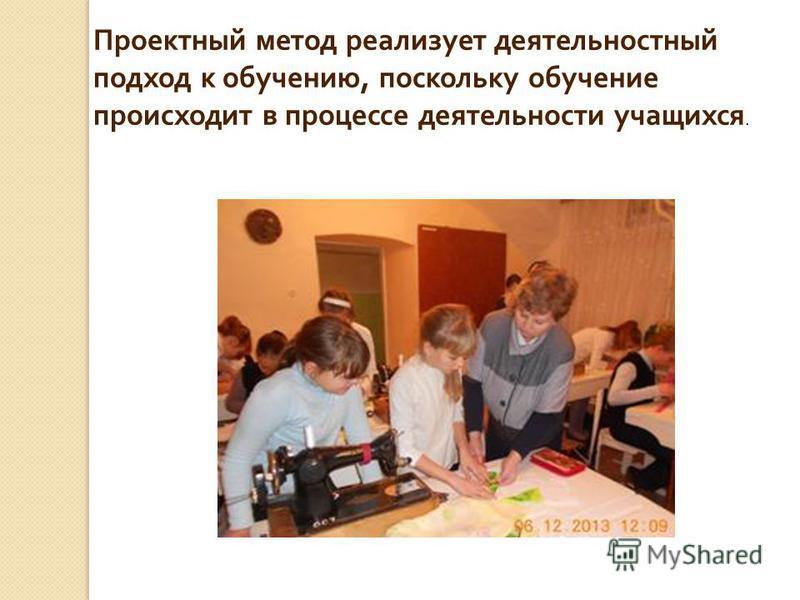 Проектный метод реализует деятельностный подход к обучению, поскольку обучение происходит в процессе деятельности учащихся.