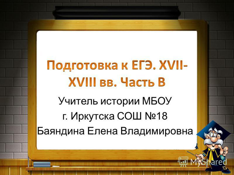 Учитель истории МБОУ г. Иркутска СОШ 18 Баяндина Елена Владимировна