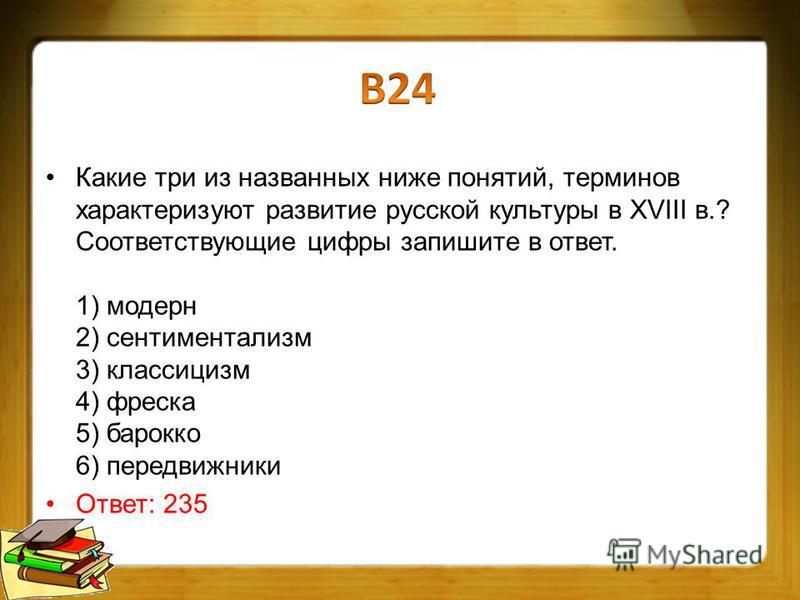 Какие три из названных ниже понятий, терминов характеризуют развитие русской культуры в XVIII в.? Соответствующие цифры запишите в ответ. 1) модерн 2) сентиментализм 3) классицизм 4) фреска 5) барокко 6) передвижники Ответ: 235