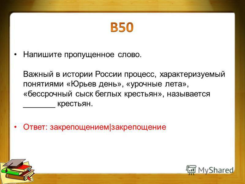 Напишите пропущенное слово. Важный в истории России процесс, характеризуемый понятиями «Юрьев день», «урочные лета», «бессрочный сыск беглых крестьян», называется _______ крестьян. Ответ: закрепощением|закрепощение