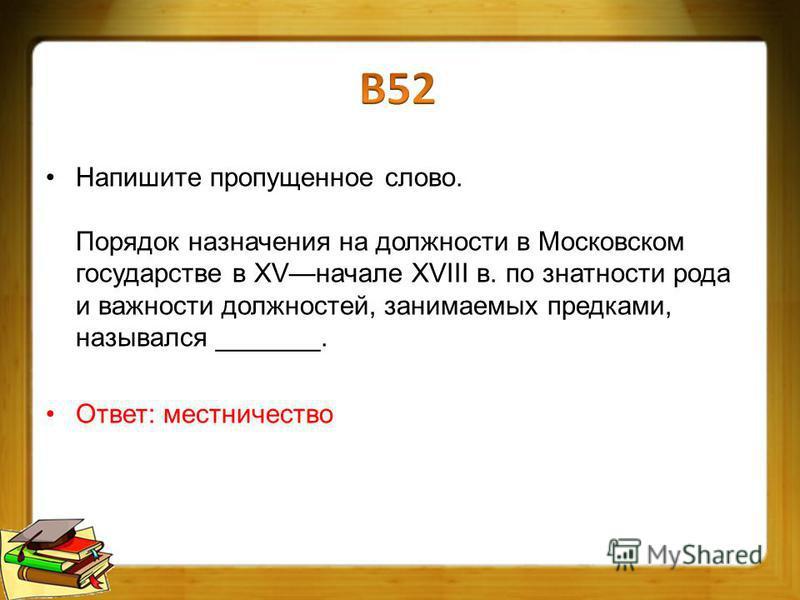 Напишите пропущенное слово. Порядок назначения на должности в Московском государстве в XVначале XVIII в. по знатности рода и важности должностей, занимаемых предками, назывался _______. Ответ: местничество