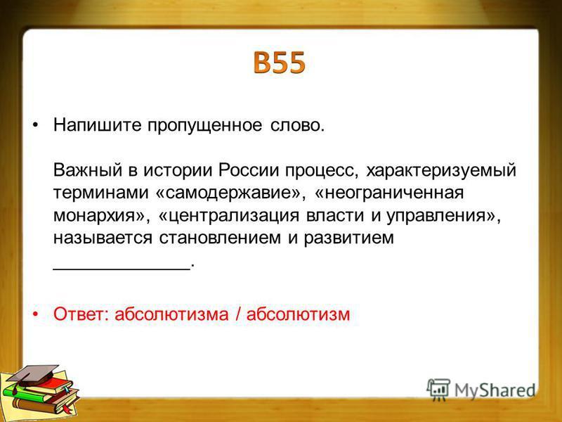 Напишите пропущенное слово. Важный в истории России процесс, характеризуемый терминами «самодержавие», «неограниченная монархия», «централизация власти и управления», называется становлением и развитием _____________. Ответ: абсолютизма / абсолютизм