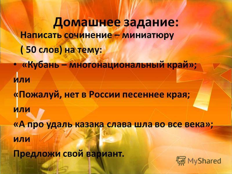 Домашнее задание: Написать сочинение – миниатюру ( 50 слов) на тему: «Кубань – многонациональный край»; или «Пожалуй, нет в России песенное края; или «А про удаль казака слава шла во все века»; или Предложи свой вариант.