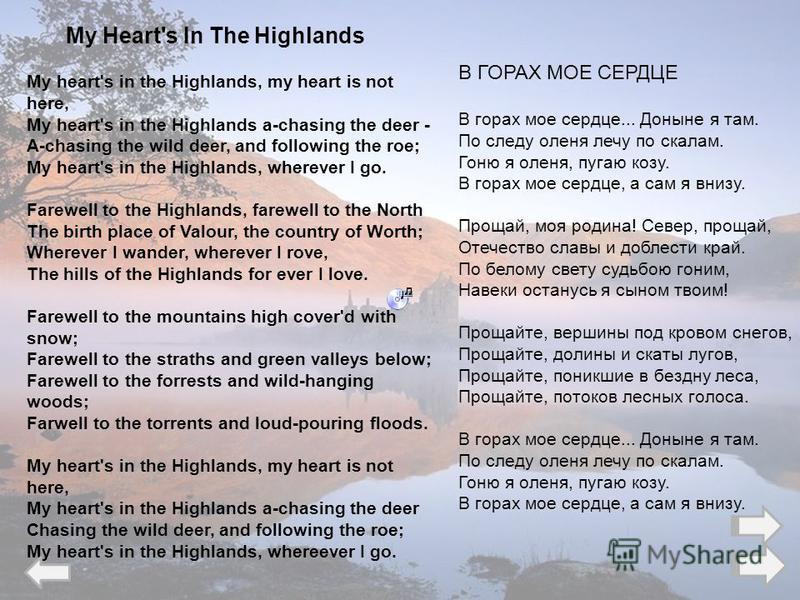 My Heart's In The Highlands My heart's in the Highlands, my heart is not here, My heart's in the Highlands a-chasing the deer - A-chasing the wild deer, and following the roe; My heart's in the Highlands, wherever I go. Farewell to the Highlands, far