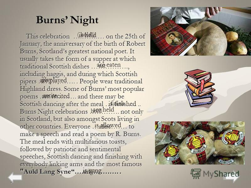 This celebration ….…….… on the 25th of January, the anniversary of the birth of Robert Burns, Scotlands greatest national poet. It usually takes the form of a supper at which traditional Scottish dishes ……………., including haggis, and during which Scot