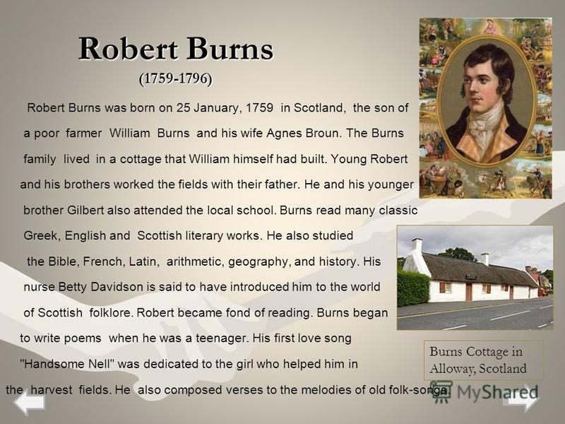 Robert Burns (1759-1796) Robert Burns was born on 25 January, 1759 in Scotland, the son of a poor farmer William Burns and his wife Agnes Broun. The Burns family lived in a cottage that William himself had built. Young Robert and his brothers worked