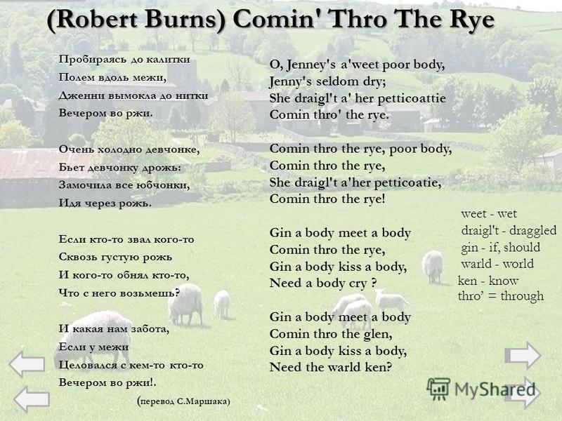 (Robert Burns) Comin' Thro The Rye Пробираясь до калитки Полем вдоль межи, Дженни вымокла до нитки Вечером во ржи. Очень холодно девчонке, Бьет девчонку дрожь: Замочила все юбчонки, Идя через рожь. Если кто-то звал кого-то Сквозь густую рожь И кого-т