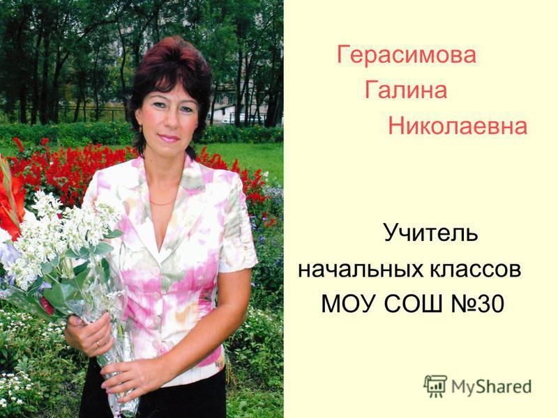 Герасимова Галина Николаевна Учитель начальных классов МОУ СОШ 30