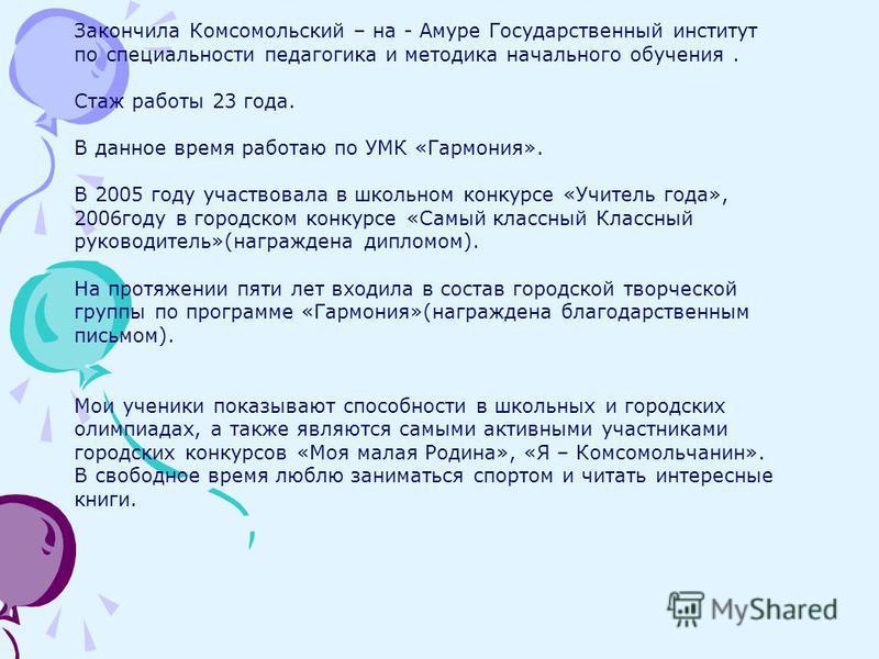Закончила Комсомольский – на - Амуре Государственный институт по специальности педагогика и методика начального обучения. Стаж работы 23 года. В данное время работаю по УМК «Гармония». В 2005 году участвовала в школьном конкурсе «Учитель года», 2006