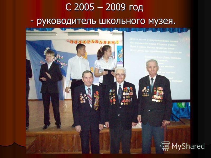 С 2005 – 2009 год С 2005 – 2009 год - руководитель школьного музея. - руководитель школьного музея.