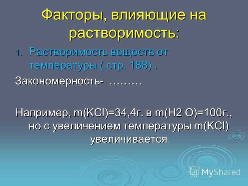Факторы, влияющие на растворимость: 1. Растворимость веществ от температуры ( стр. 188). Закономерность- ……… Например, m(KCl)=34,4 г. в m(H2 O)=100 г., но с увеличением температуры m(KCl) увеличивается