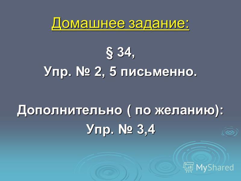 Домашнее задание: § 34, Упр. 2, 5 письменно. Дополнительно ( по желанию): Упр. 3,4