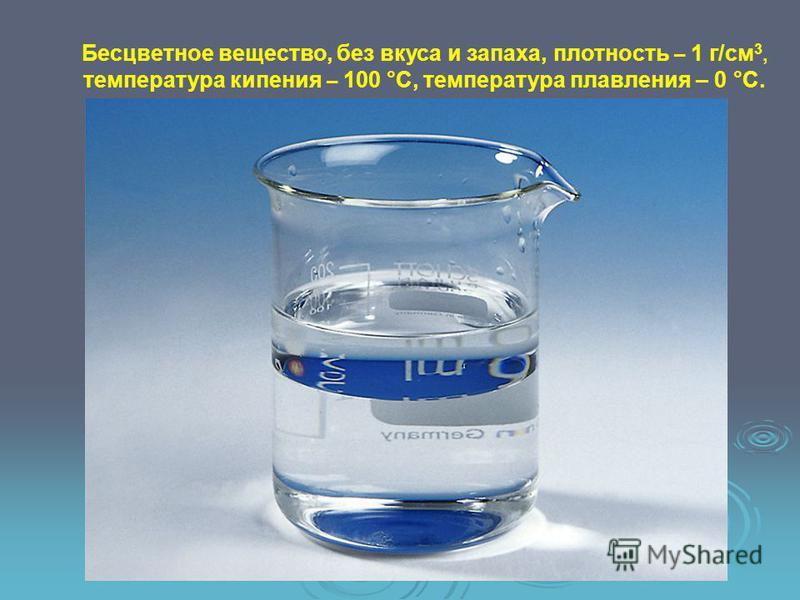 Бесцветное вещество, без вкуса и запаха, плотность – 1 г/см 3, температура кипения – 100 °С, температура плавления – 0 °С.