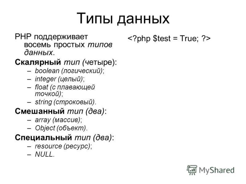 Типы данных PHP поддерживает восемь простых типов данных. Скалярный тип (четыре): –boolean (логический); –integer (целый); –float (с плавающей точкой); –string (строковый). Смешанный тип (два): –array (массив); –Object (объект). Специальный тип (два)