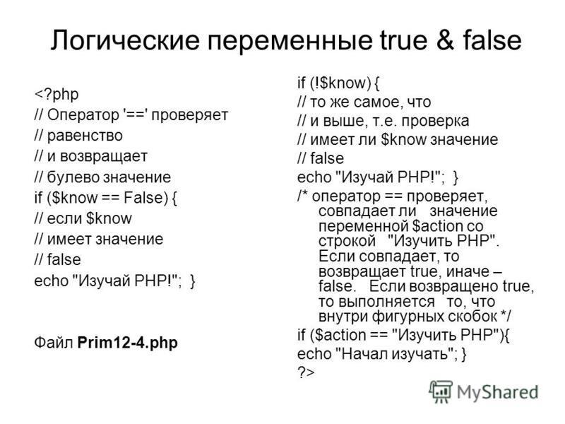 Логические переменные true & false <?php // Оператор '==' проверяет // равенство // и возвращает // булево значение if ($know == False) { // если $know // имеет значение // false echo