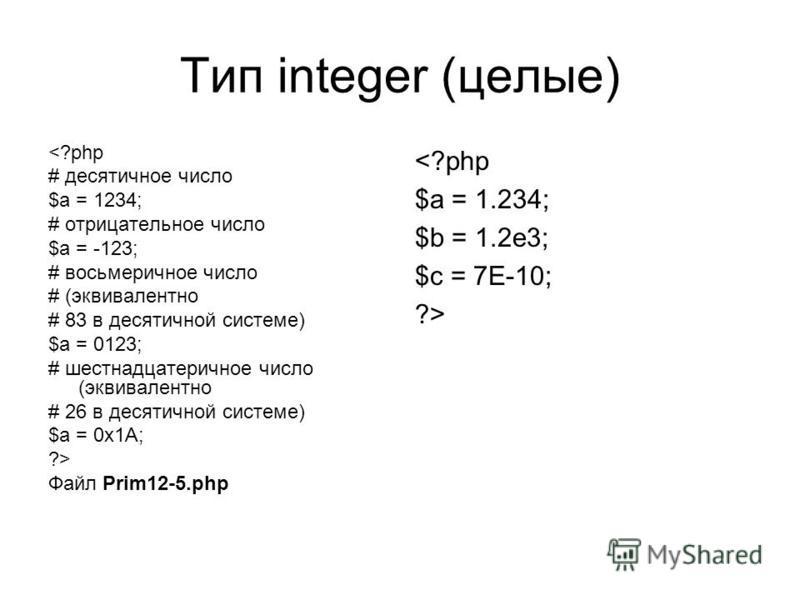 Тип integer (целые) <?php # десятичное число $a = 1234; # отрицательное число $a = -123; # восьмеричное число # (эквивалентно # 83 в десятичной системе) $a = 0123; # шестнадцатеричное число (эквивалентно # 26 в десятичной системе) $a = 0x1A; ?> Файл