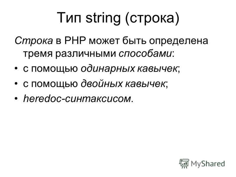 Тип string (строка) Строка в PHP может быть определена тремя различными способами: с помощью одинарных кавычек; с помощью двойных кавычек; heredoc-синтаксисом.