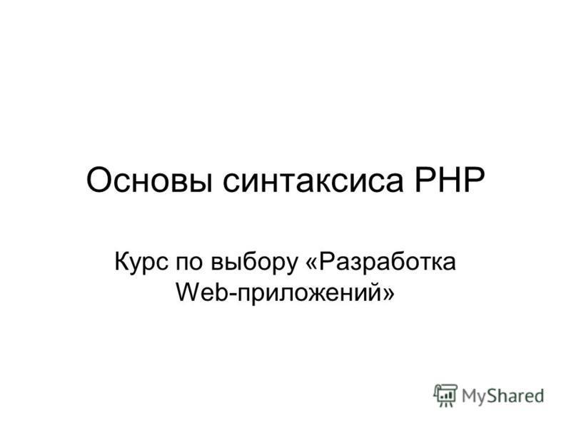 Основы синтаксиса PHP Курс по выбору «Разработка Web-приложений»