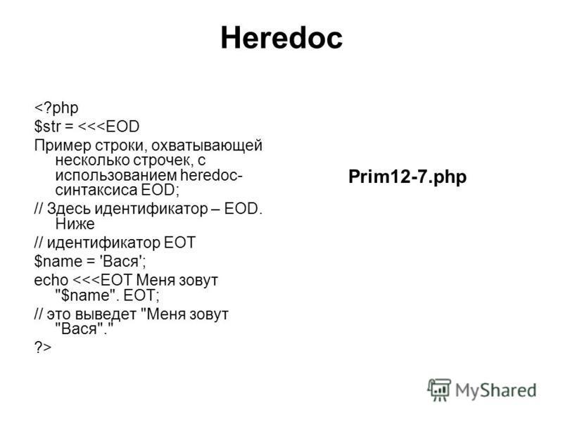 Heredoc <?php $str = <<<EOD Пример строки, охватывающей несколько строчек, с использованием heredoc- синтаксиса EOD; // Здесь идентификатор – EOD. Ниже // идентификатор EOT $name = 'Вася'; echo <<<EOT Меня зовут