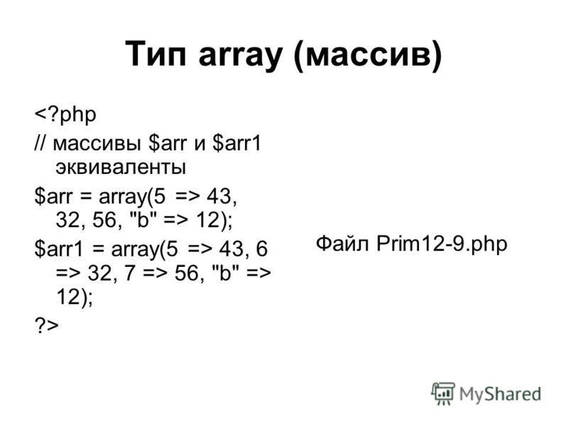 Тип array (массив) <?php // массивы $arr и $arr1 эквиваленты $arr = array(5 => 43, 32, 56, b => 12); $arr1 = array(5 => 43, 6 => 32, 7 => 56, b => 12); ?> Файл Prim12-9.php