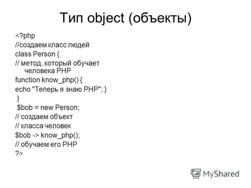 Тип object (объекты) <?php //создаем класс людей class Person { // метод, который обучает человека PHP function know_php() { echo
