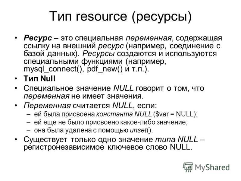 Тип resource (ресурсы) Ресурс – это специальная переменная, содержащая ссылку на внешний ресурс (например, соединение с базой данных). Ресурсы создаются и используются специальными функциями (например, mysql_connect(), pdf_new() и т.п.). Тип Null Спе