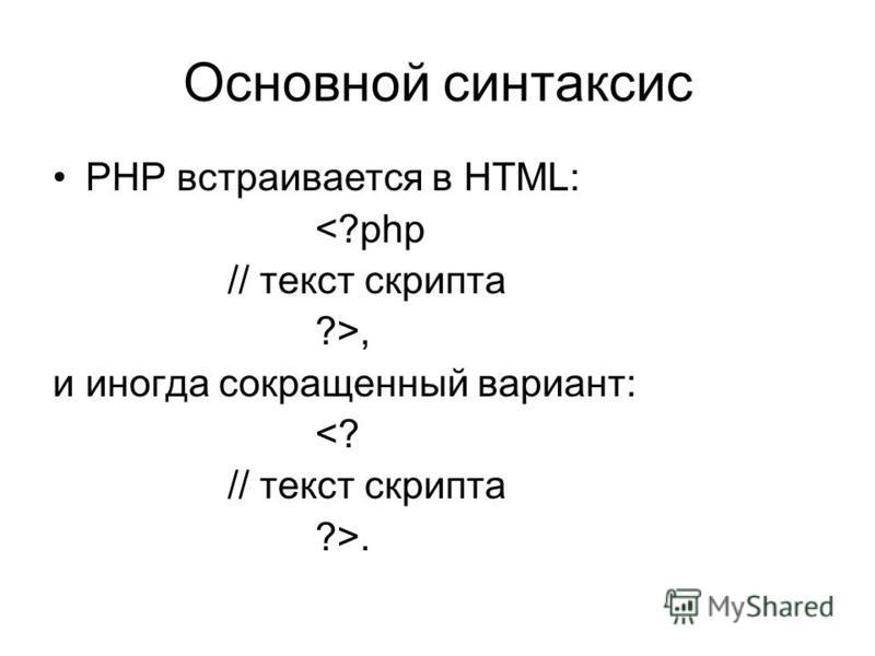 Основной синтаксис PHP встраивается в HTML: <?php // текст скрипта ?>, и иногда сокращенный вариант: <? // текст скрипта ?>.