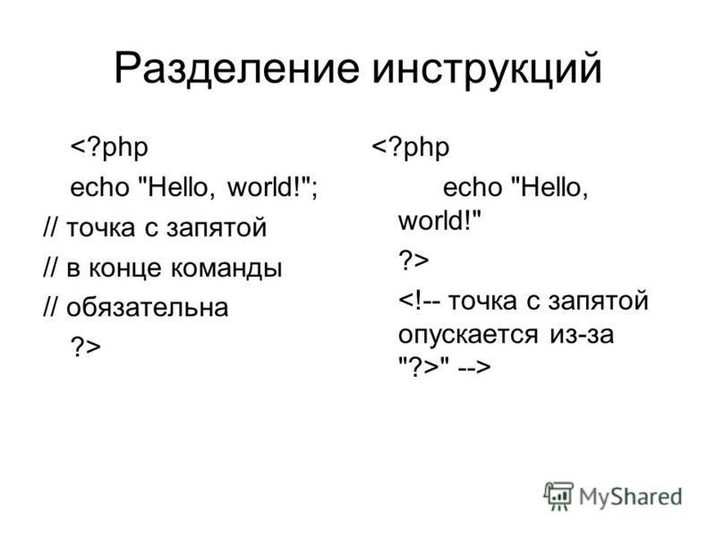 Разделение инструкций <?php echo Hello, world!; // точка с запятой // в конце команды // обязательна ?> <?php echo Hello, world! ?>  -->