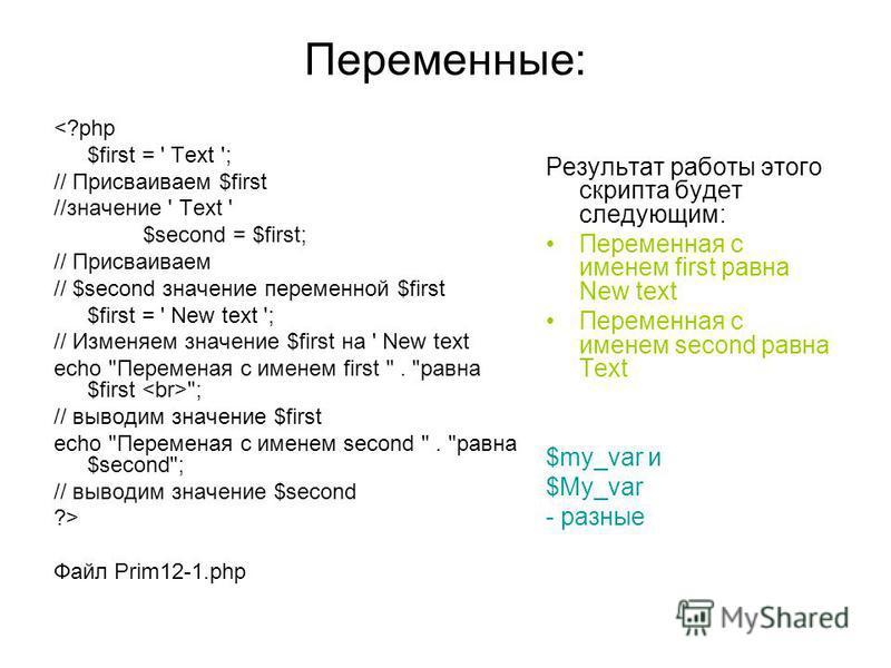 Переменные: <?php $first = ' Text '; // Присваиваем $first //значение ' Text ' $second = $first; // Присваиваем // $second значение переменной $first $first = ' New text '; // Изменяем значение $first на ' New text echo