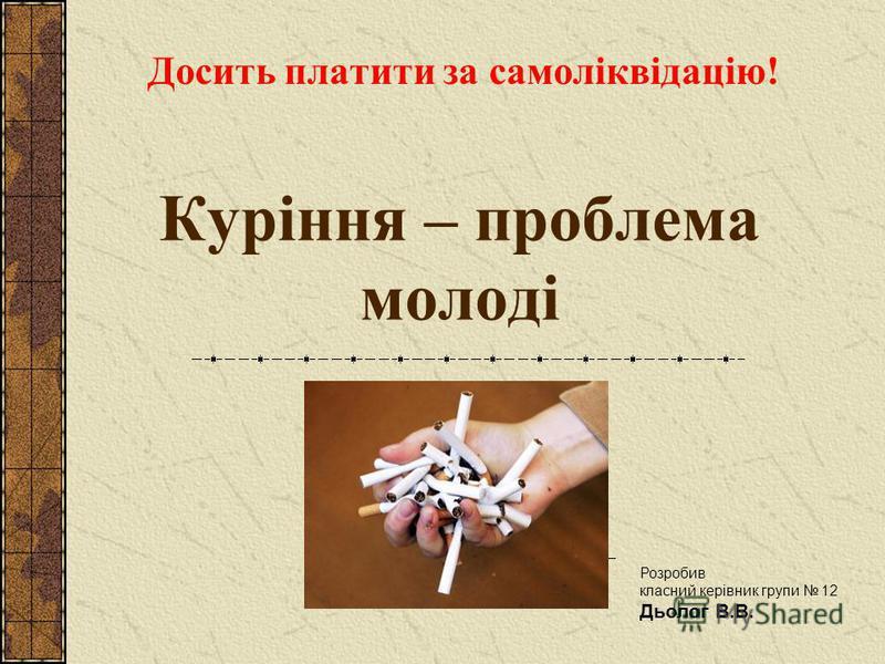 Куріння – проблема молоді Досить платити за самоліквідацію! Розробив класний керівник групи 12 Дьолог В.В.