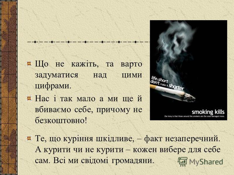 Що не кажіть, та варто задуматися над цими цифрами. Нас і так мало а ми ще й вбиваємо себе, причому не безкоштовно! Те, що куріння шкідливе, – факт незаперечний. А курити чи не курити – кожен вибере для себе сам. Всі ми свідомі громадяни.