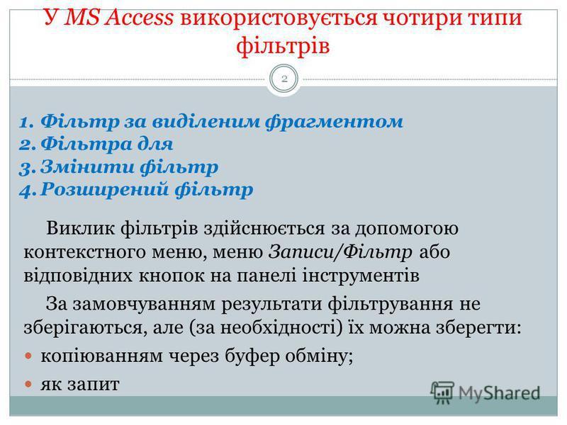 У MS Access використовується чотири типи фільтрів Виклик фільтрів здійснюється за допомогою контекстного меню, меню Записи/Фільтр або відповідних кнопок на панелі інструментів За замовчуванням результати фільтрування не зберігаються, але (за необхідн