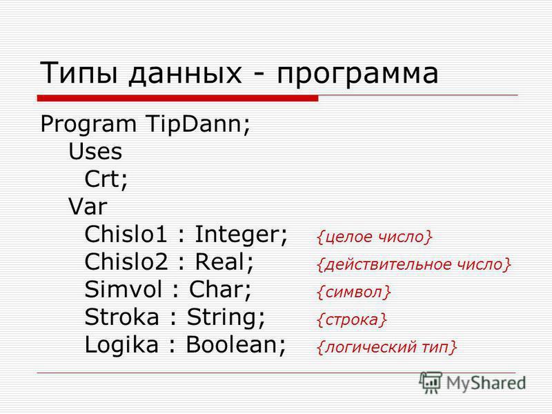 Типы данных - программа Program TipDann; Uses Crt; Var Chislo1 : Integer; {целое число} Chislo2 : Real; {действительное число} Simvol : Char; {символ} Stroka : String; {строка} Logika : Boolean; {логический тип}