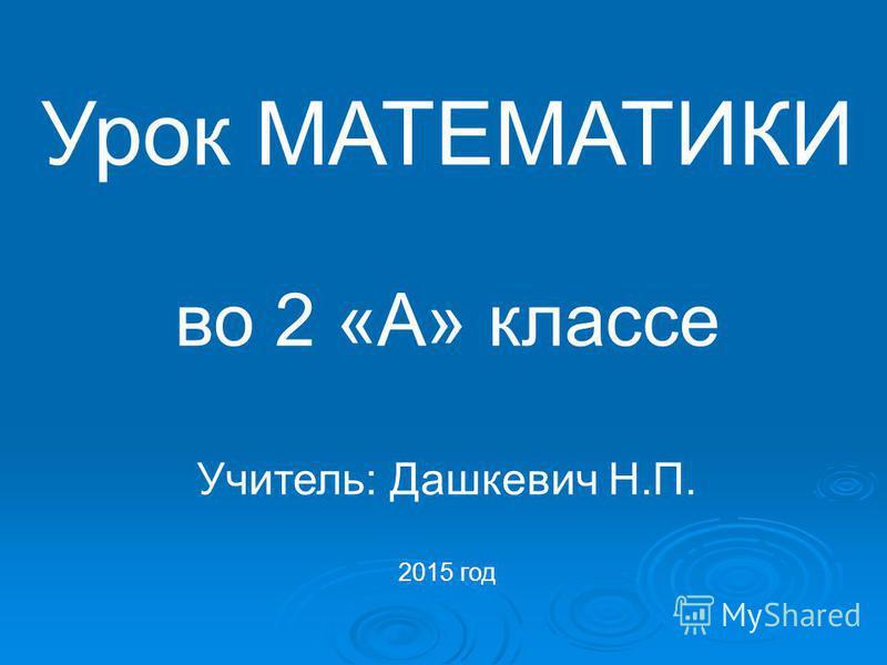 Урок МАТЕМАТИКИ во 2 «А» классе Учитель: Дашкевич Н.П. 2015 год
