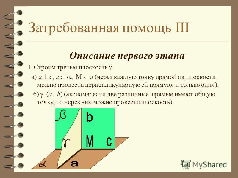 Затребованная помощь II 4 Обоснование: I. 4 а) Через каждую точку прямой на плоскости можно провести перпендикулярную ей прямую, и только одну. 4 б) Аксиома: Если две различные прямые имеют общую точку, то через них можно провести плоскость. II. 4 а)