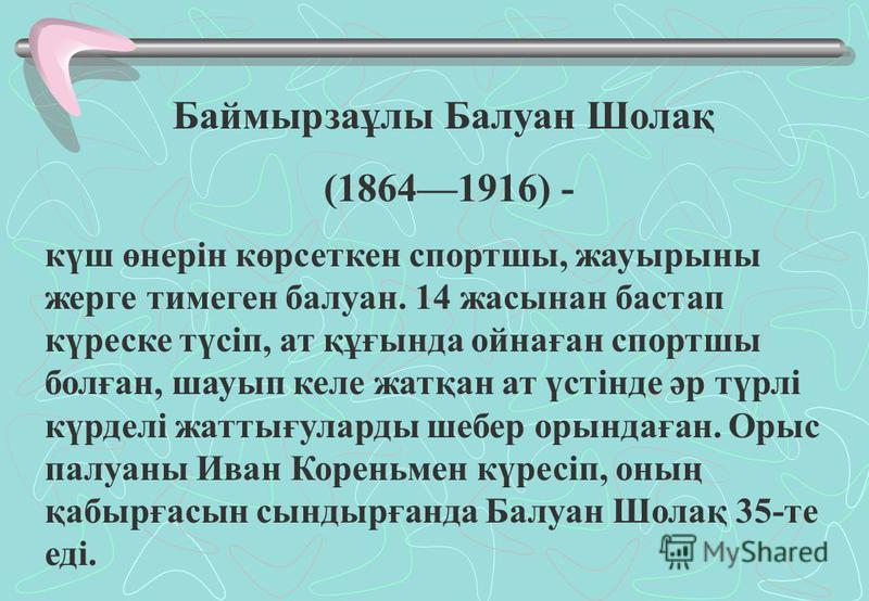 Баймырзаұлы Балуан Шолақ (18641916) - күш өнерін көрсеткен спортшы, жауырыны жерге тимеген балуан. 14 жасынан бастап күреске түсіп, ат құғында ойнаған спортшы болған, шауып келе жатқан ат үстінде әр түрлі күрделі жаттығуларды шебер орындаған. Орыс па