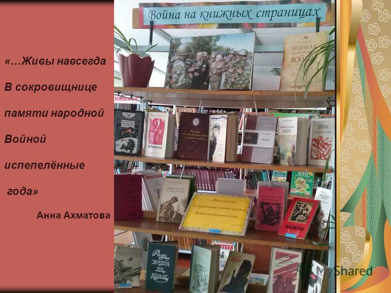 «…Живы навсегда В сокровищнице памяти народной Войной испепелённые года» Анна Ахматова
