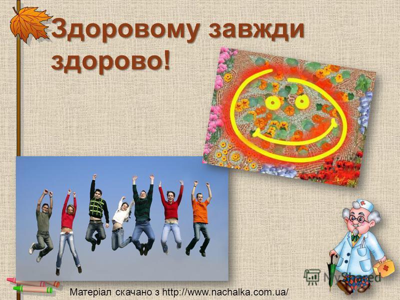Здоровому завжди здорово! Матеріал скачано з http://www.nachalka.com.ua/