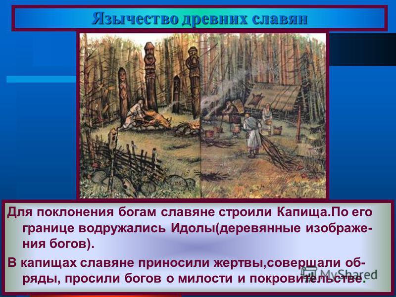 Язычество древних славян Для поклонения богам славяне строили Капища.По его границе водружались Идолы(деревянные изображения богов). В капищах славяне приносили жертвы,совершали об- ряды, просили богов о милости и покровительстве.